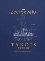 Doctor Who: TARDIS Type 40 Instruction Manual ebook by Gavin Rymill, Richard Atkinson, Mike Tucker