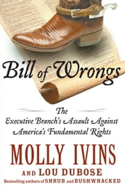 Bill of Wrongs - The Executive Branch's Assault on America's Fundamental Rights ebook by Molly Ivins, Lou Dubose