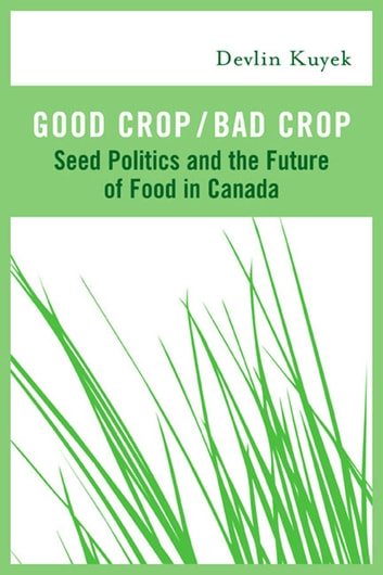 Good Crop / Bad Crop - Seed Politics and the Future of Food in Canada ebook by Devlin Kuyek