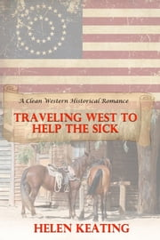 Traveling West To Help The Sick (A Clean Western Historical Romance) ebook by Helen Keating