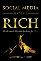 Social Media Made Me Rich - Here's How it Can Do the Same for You ebook by Matthew Loop