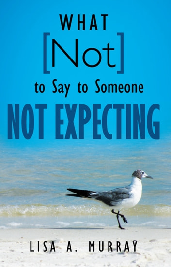 What Not to Say to Someone Not Expecting ebook by Lisa A. Murray