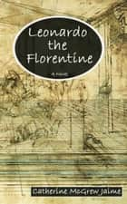 Leonardo the Florentine ebook by Catherine McGrew Jaime