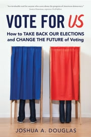 Vote for US - How to Take Back Our Elections and Change the Future of Voting eBook by Joshua A. Douglas