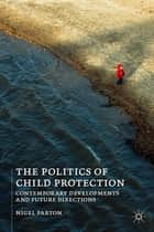 The Politics of Child Protection - Contemporary Developments and Future Directions ebook by Nigel Parton