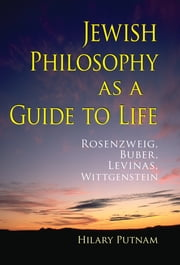 Jewish Philosophy as a Guide to Life - Rosenzweig, Buber, Levinas, Wittgenstein ebook by Hilary Putnam