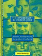 The Impossibility of Motherhood - Feminism, Individualism and the Problem of Mothering ebook by Patrice DiQuinzio