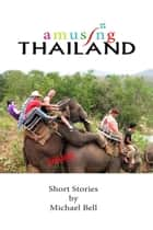 Amusing Thailand: A Survivor's Guide to Pattaya ebook by Mike Bell