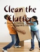 Clean the Clutter: A Guide to Getting Organized One Step At a Time ebook by Melony Osterhoudt