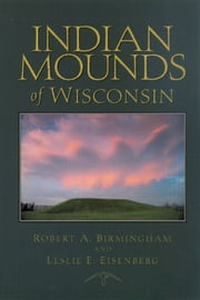 Indian Mounds of Wisconsin ebook by Birmingham, Robert A.