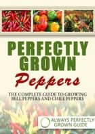 Perfectly Grown Peppers: The Complete Guide To Growing Bell Peppers And Chile Peppers ebook by Always Perfectly Grown
