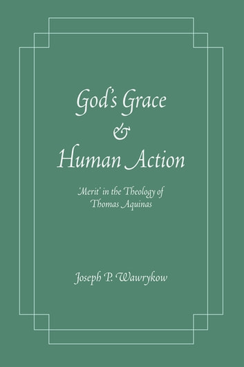 God's Grace and Human Action - Merit' in the Theology of Thomas Aquinas ebook by Joseph P. Wawrykow