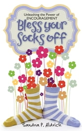 Bless Your Socks Off - Unleashing the Power of Encouragement ebook by Sandra P. Aldrich