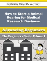 How to Start a Animal Rearing for Medical Research Business (Beginners Guide) ebook by Tomiko Tanner,Sam Enrico