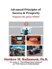 Advanced Principles of Success & Prosperity - Empower the Genius Within ebook by Matthew M. Radmanesh. Ph.D.