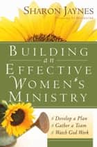 Building an Effective Women's Ministry - *Develop a Plan *Gather a Team * Watch God Work ebook by Sharon Jaynes