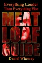Everything Louder Than Everything Else: Meat Loaf Guide ebook by Daniel Wheway