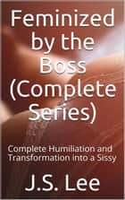 Feminized by the Boss (Complete Series): Complete Humiliation and Transformation into a Sissy ebook by J.S. Lee