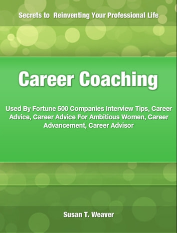 Career Coaching - Used By Fortune 500 Companies Interview Tips, Career Advice, Career Advice For Ambitious Women, Career Advancement, Career Advisor ebook by Susan Weaver