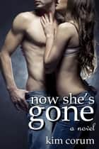 Now She's Gone - A Novel of Romance Erotica ebook by Kim Corum
