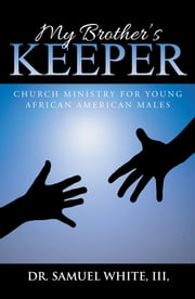 My Brother's Keeper - Church Ministry for Young African American Males ebook by Dr. Samuel White III