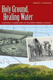 Holy Ground, Healing Water - Cultural Landscapes at Waconda Lake, Kansas ebook by Donald J. Blakeslee