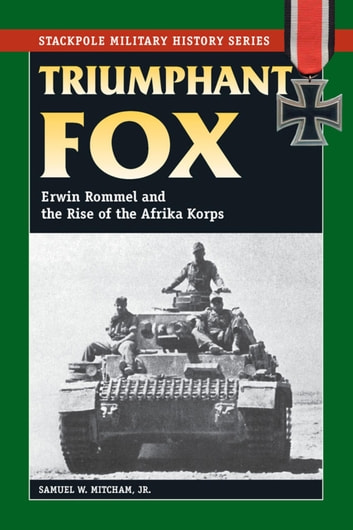 Triumphant Fox - Erwin Rommel and the Rise of the Afrika Korps ebook by Samuel W. Mitcham Jr.