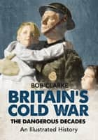 Britain's Cold War - The Dangerous Decades An Illustrated History ebook by Bob Clarke
