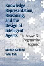 Knowledge Representation, Reasoning, and the Design of Intelligent Agents - The Answer-Set Programming Approach ebook by Michael Gelfond, Yulia Kahl