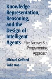 Knowledge Representation, Reasoning, and the Design of Intelligent Agents - The Answer-Set Programming Approach ebook by Michael Gelfond,Yulia Kahl