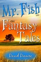 Mr. Fish & Other Fantasy Tales ebook by David Dicaire