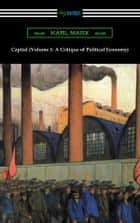 Capital (Volume 1: A Critique of Political Economy) ebook by Karl Marx