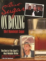 Bert Sugar on Boxing - The Best Of The Sport's Most Notable Writer ebook by Bert Randolph Sugar