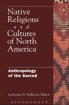 Native Religions and Cultures of North America - Anthropology of the Sacred ebook by Lawrence Sullivan