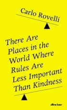 There Are Places in the World Where Rules Are Less Important Than Kindness ebook by Carlo Rovelli