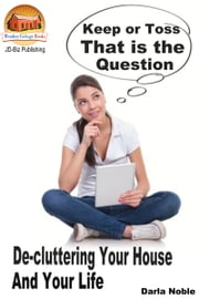 Keep or Toss? That is the Question: De-cluttering Your House and Your Life ebook by Darla Noble