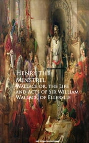 Wallace or, the Life and Acts of Sir William Wallace, of Ellerslie ebook by Henry the Minstrel