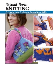 Beyond Basic Knitting - Techniques and Projects to Expand Your Skills ebook by Leigh Ann Chow,Anita J. Tosten,Alan Wycheck,Missy Burns