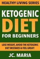Ketogenic Diet for Beginners: Lose Weight, Avoid the Ketogenic Diet Mistakes & Feel Great! ebook by JC. Maria