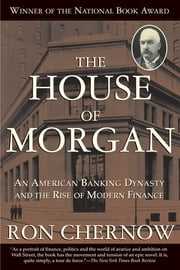 The House of Morgan - An American Banking Dynasty and the Rise of Modern Finance ebook by Ron Chernow