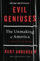 Evil Geniuses - The Unmaking of America: A Recent History ebook by Kurt Andersen