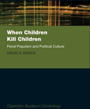 When Children Kill Children - Penal Populism and Political Culture ebook by David A. Green