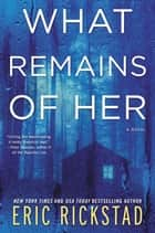 What Remains of Her - A Novel ebook by Eric Rickstad