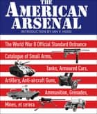 The American Arsenal - The World War II Official Standard Ordnance Catalogue of Small Arms, Tanks, Armoured Cars, Artillery, Anti-aircraft Guns, Ammunition, Grenades, Mines, et cetera ebook by Ian V. Hogg