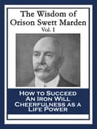 The Wisdom of Orison Swett Marden Vol. I - How to Succeed; An Iron Will; Cheerfulness as a Life Power ebook by Orison Swett Marden
