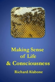 Making Sense of Life and Consciousness ebook by Richard Alabone