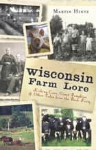Wisconsin Farm Lore - Kicking Cows, Giant Pumpkins and Other Tales from the Back Forty ebook by Martin Hintz