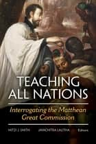 Teaching All Nations - Interrogating the Matthean Great Commission ebook by Mitzi J. Smith, Jayachitra Lalitha