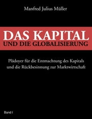 Das Kapital und die Globalisierung - Plädoyer für die Entmachtung des Kapitals und die Rückbesinnung zur Marktwirtschaft ebook by Kobo.Web.Store.Products.Fields.ContributorFieldViewModel