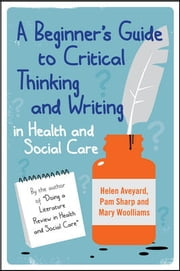 A Beginner'S Guide To Critical Thinking And Writing In Health And Social Care ebook by Helen Aveyard,Pam Sharp,Mary Woolliams